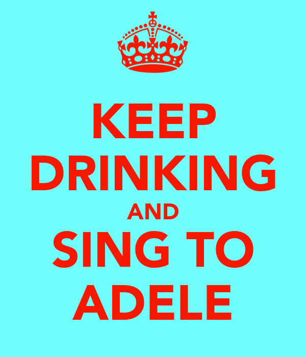 KEEP DRINKING AND SING TO ADELE