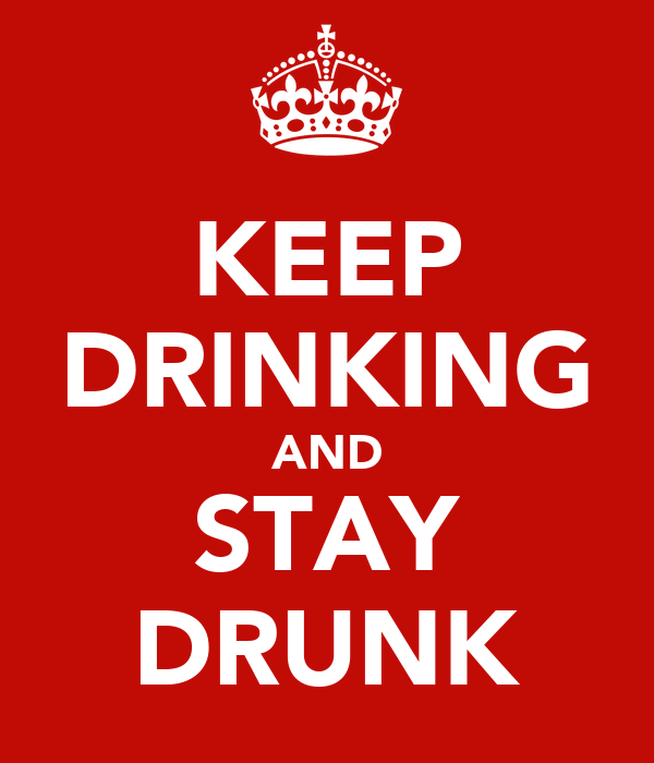 KEEP DRINKING AND STAY DRUNK