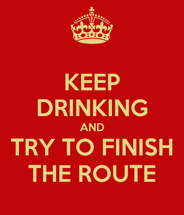 KEEP DRINKING AND TRY TO FINISH THE ROUTE