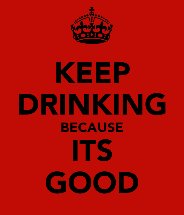 KEEP DRINKING BECAUSE ITS GOOD