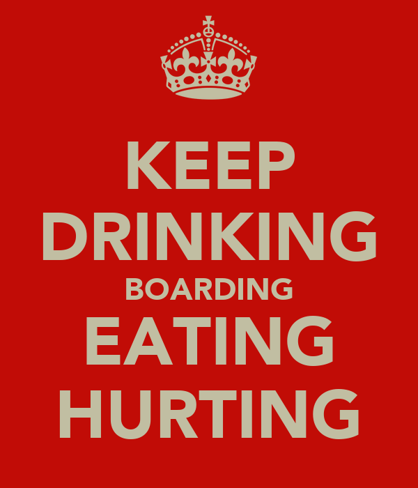 KEEP DRINKING BOARDING EATING HURTING