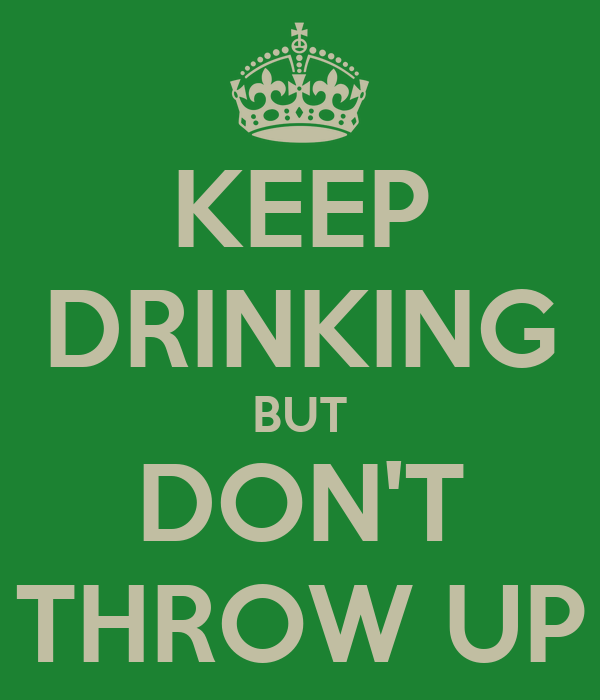 KEEP DRINKING BUT DON'T THROW UP