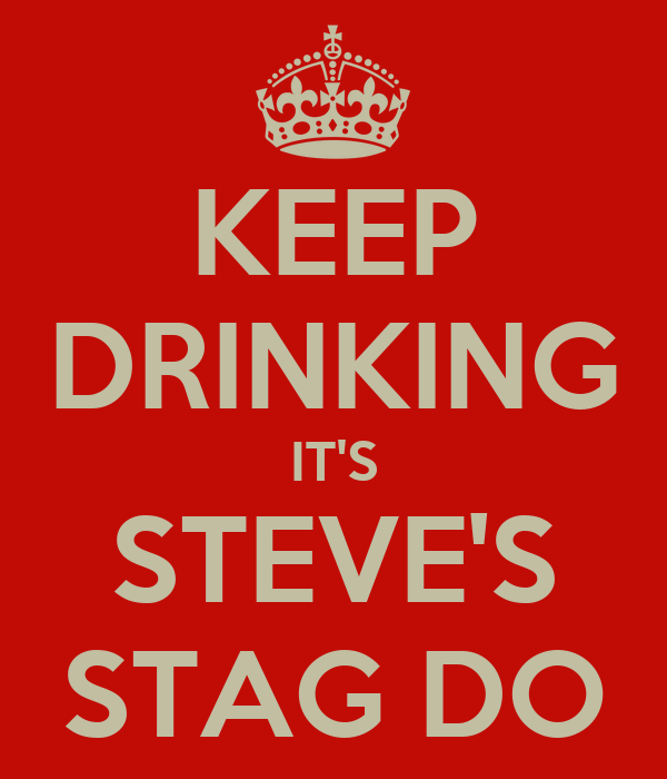 KEEP DRINKING IT'S STEVE'S STAG DO