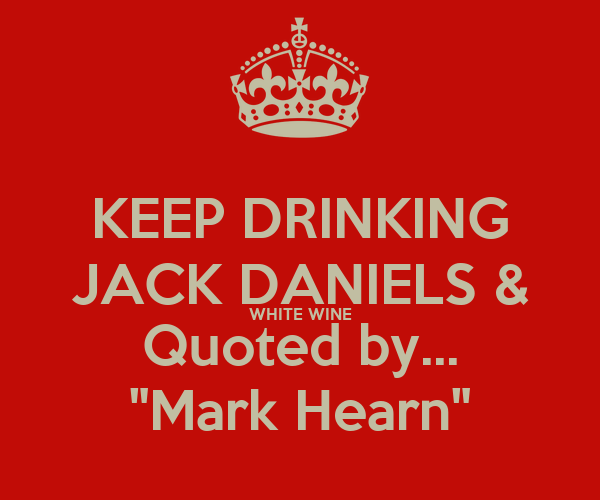 """KEEP DRINKING JACK DANIELS & WHITE WINE Quoted by... """"Mark Hearn"""""""