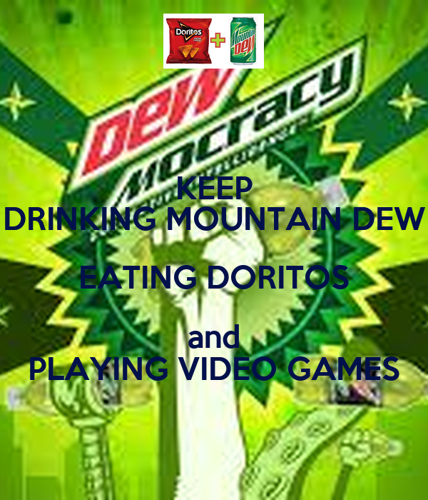 KEEP DRINKING MOUNTAIN DEW EATING DORITOS and PLAYING VIDEO GAMES