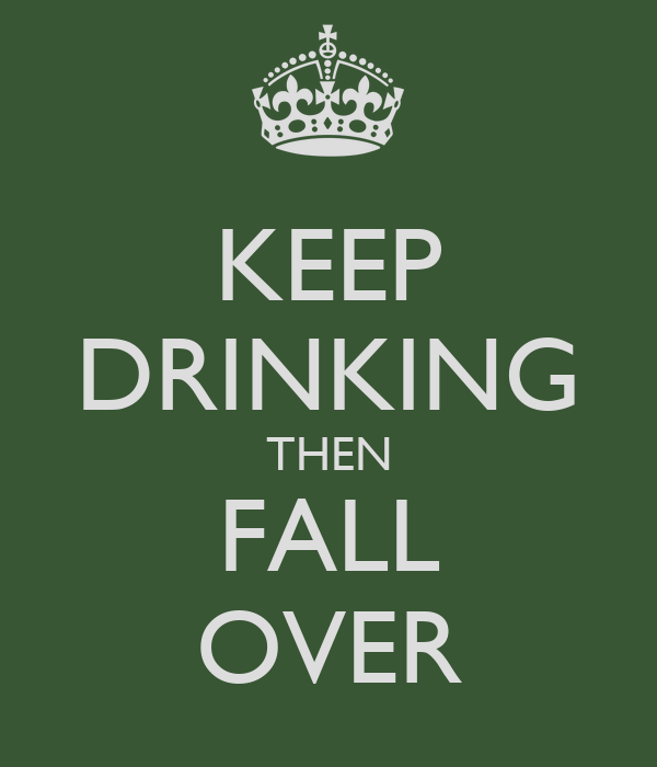 KEEP DRINKING THEN FALL OVER