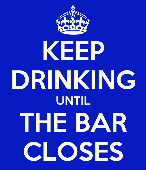 KEEP DRINKING UNTIL THE BAR CLOSES
