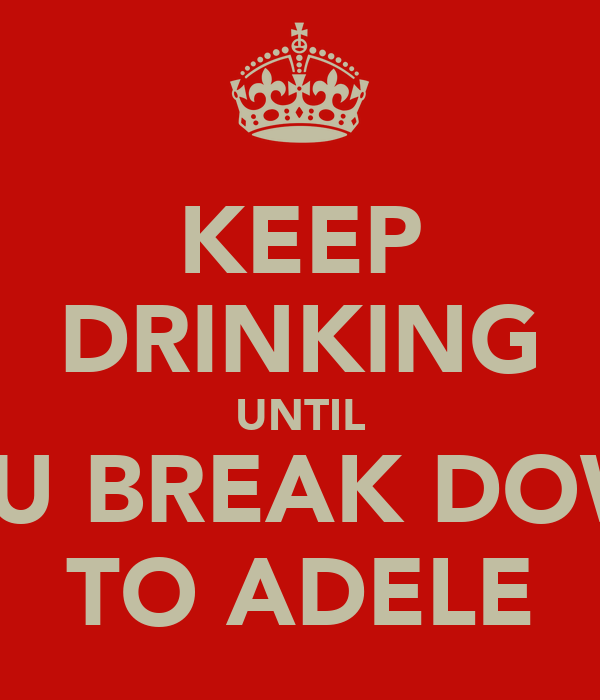 KEEP DRINKING UNTIL YOU BREAK DOWN TO ADELE