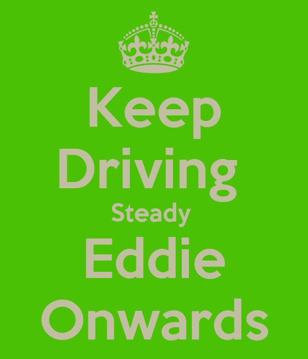 Keep Driving  Steady  Eddie Onwards