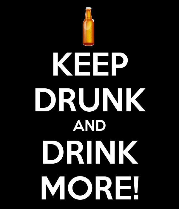 KEEP DRUNK AND DRINK MORE!