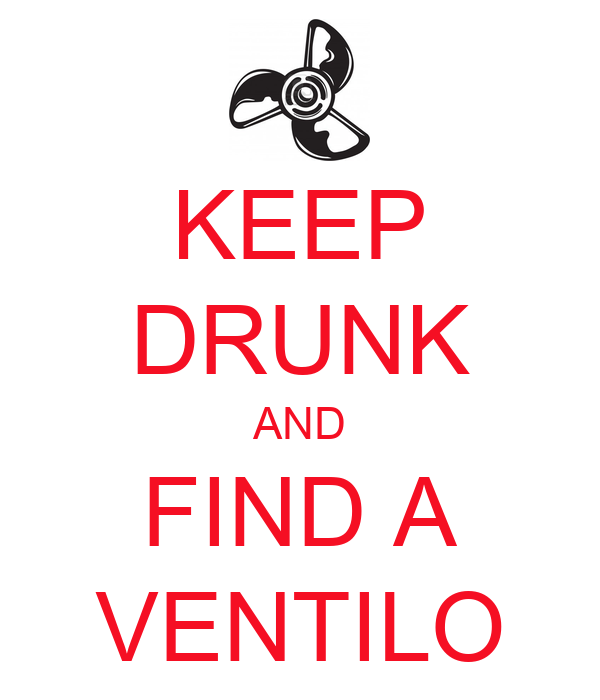 KEEP DRUNK AND FIND A VENTILO