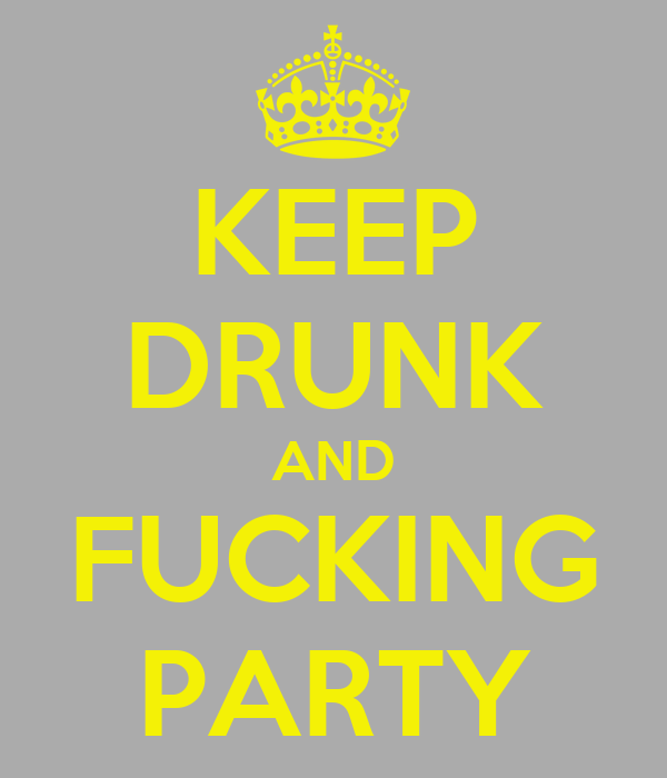 KEEP DRUNK AND FUCKING PARTY