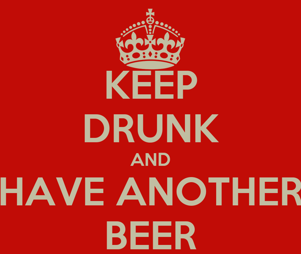 KEEP DRUNK AND HAVE ANOTHER BEER