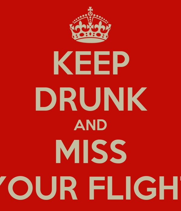 KEEP DRUNK AND MISS YOUR FLIGHT