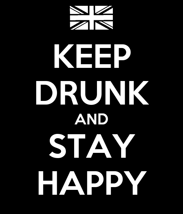 KEEP DRUNK AND STAY HAPPY