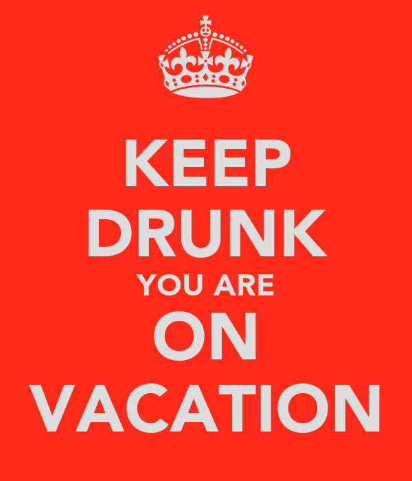 KEEP DRUNK YOU ARE ON VACATION