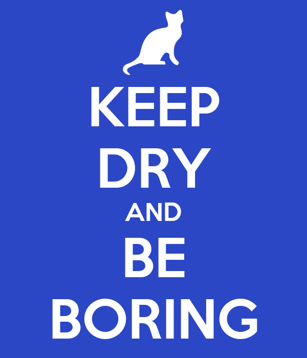 KEEP DRY AND BE BORING
