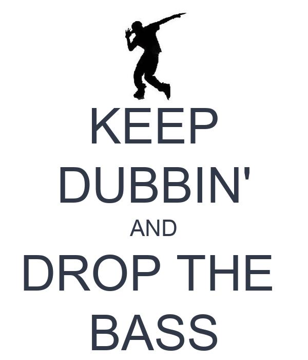 KEEP DUBBIN' AND DROP THE  BASS