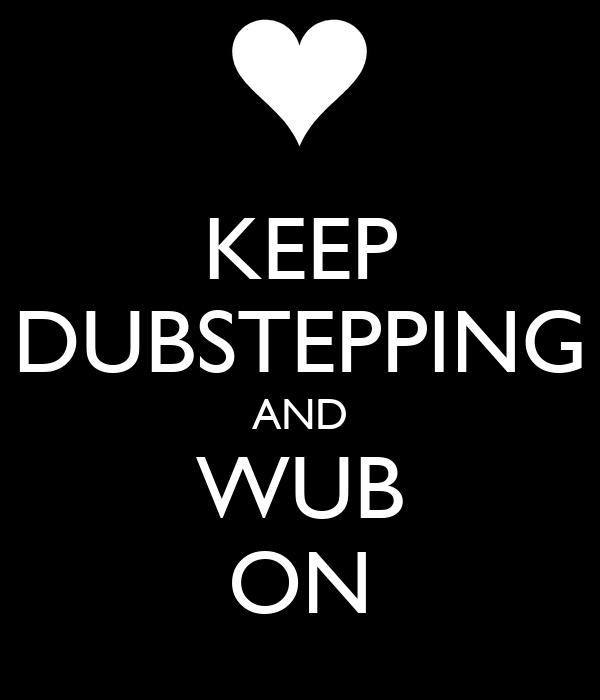 KEEP DUBSTEPPING AND WUB ON