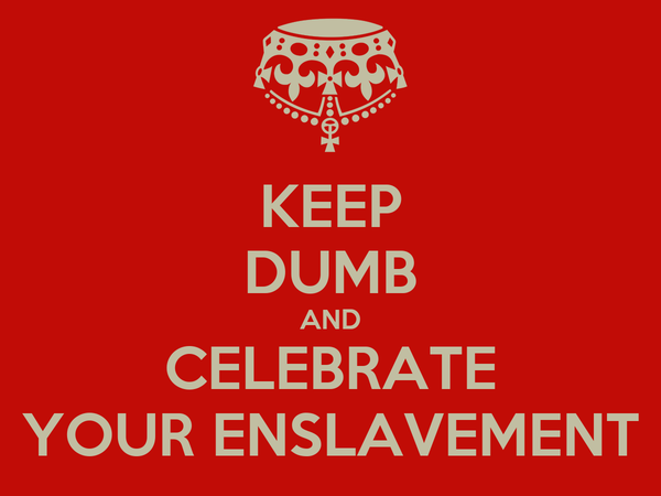 KEEP DUMB AND CELEBRATE YOUR ENSLAVEMENT