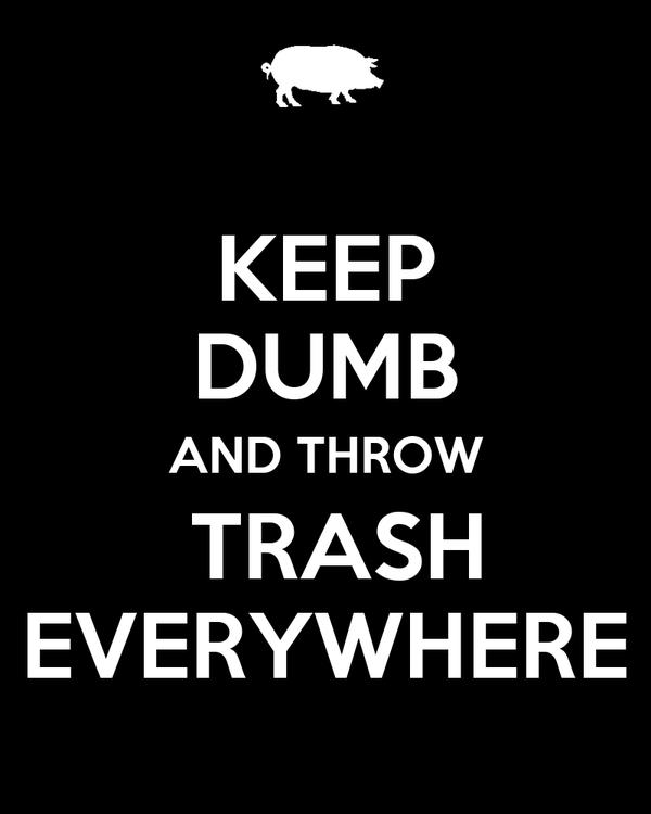KEEP DUMB AND THROW  TRASH EVERYWHERE