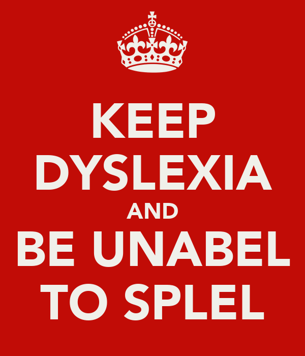 KEEP DYSLEXIA AND BE UNABEL TO SPLEL