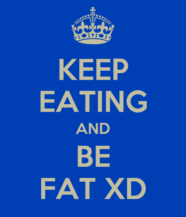 KEEP EATING AND BE FAT XD