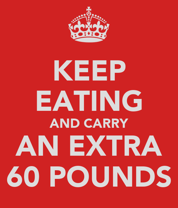 KEEP EATING AND CARRY AN EXTRA 60 POUNDS