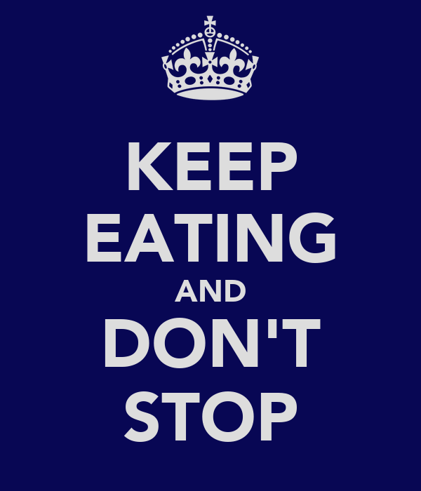 KEEP EATING AND DON'T STOP
