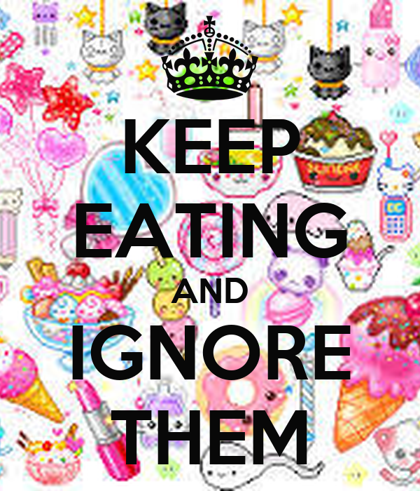 KEEP EATING AND IGNORE THEM