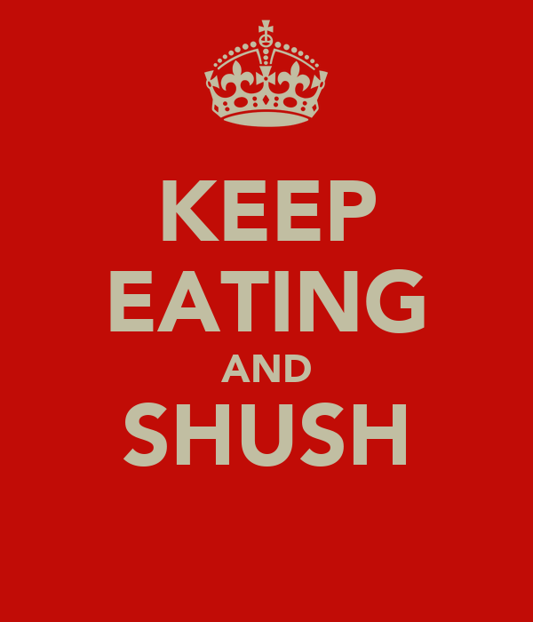 KEEP EATING AND SHUSH