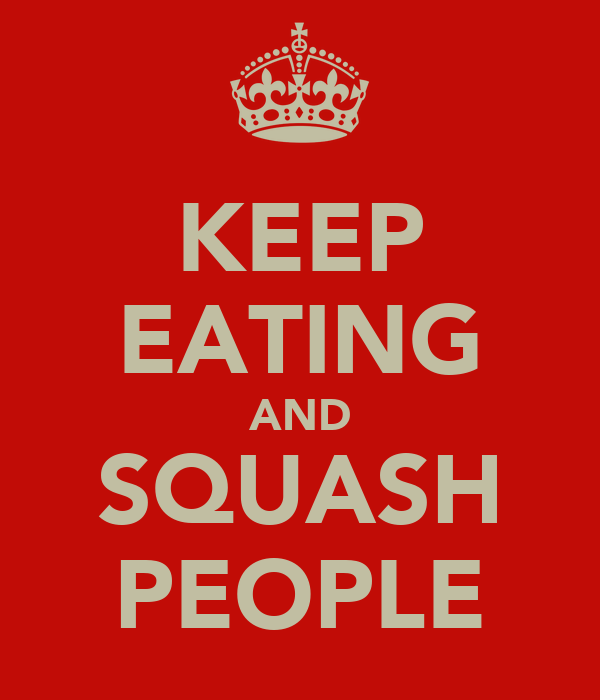 KEEP EATING AND SQUASH PEOPLE