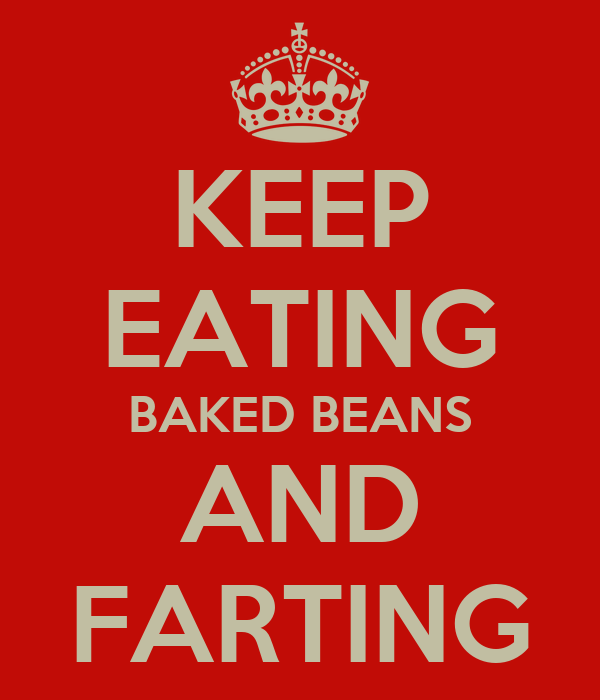 KEEP EATING BAKED BEANS AND FARTING