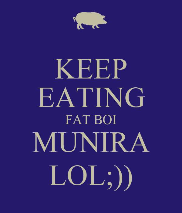KEEP EATING FAT BOI MUNIRA LOL;))