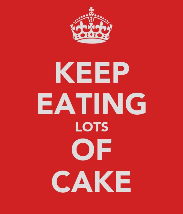 KEEP EATING LOTS OF CAKE
