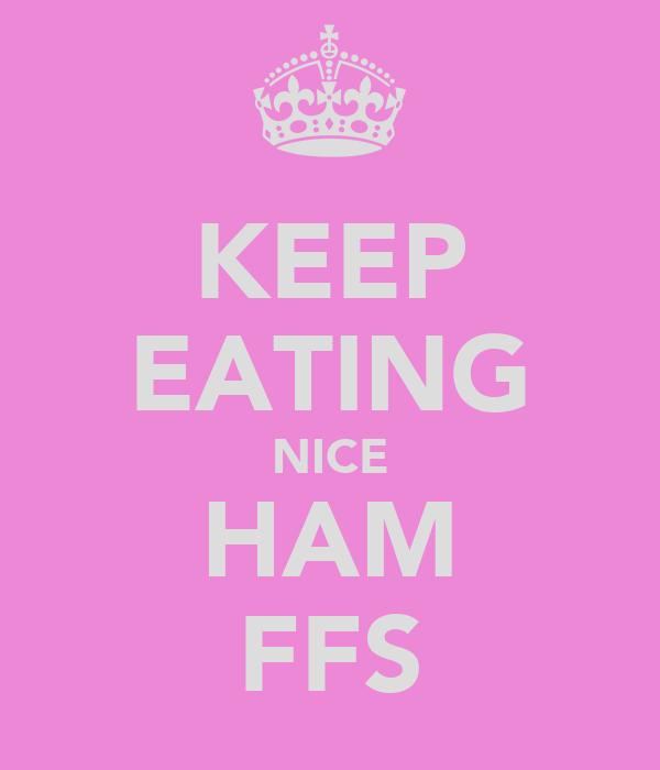 KEEP EATING NICE HAM FFS