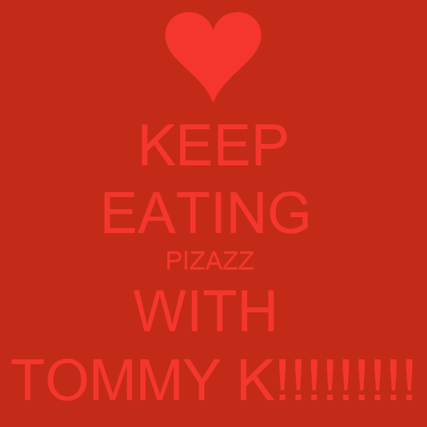 KEEP EATING  PIZAZZ  WITH  TOMMY K!!!!!!!!!
