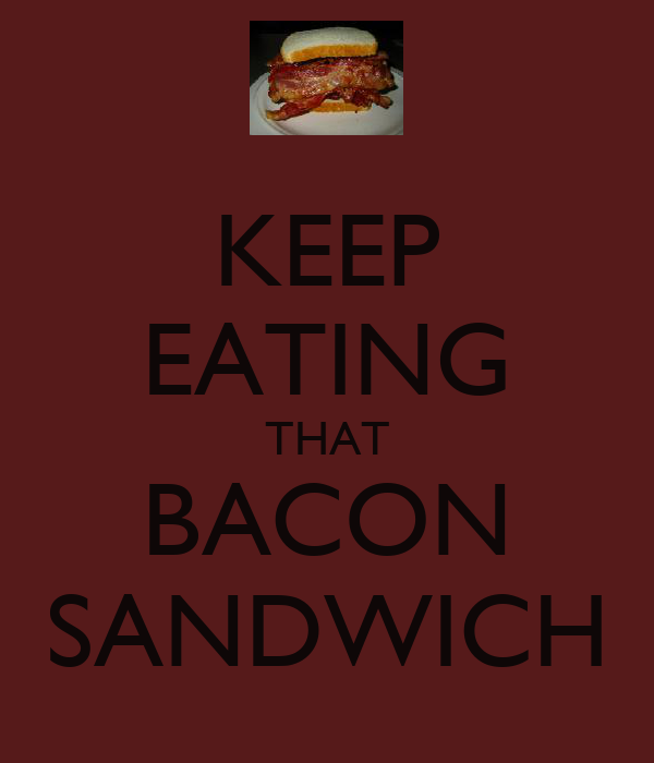 KEEP EATING THAT BACON SANDWICH
