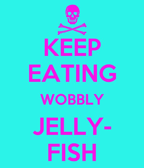 KEEP EATING WOBBLY JELLY- FISH