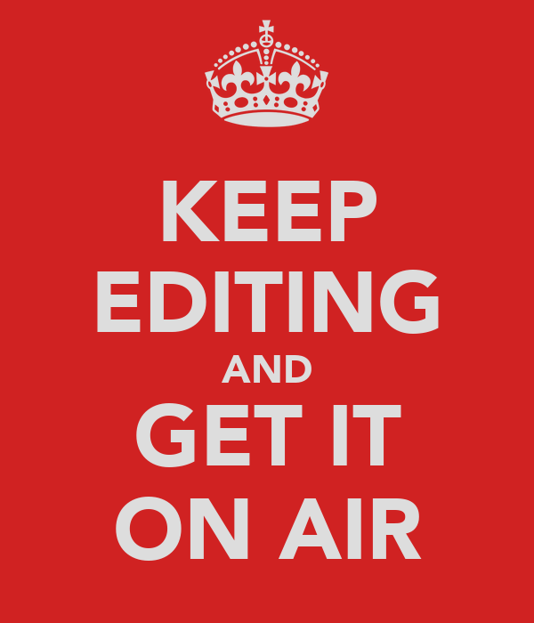 KEEP EDITING AND GET IT ON AIR