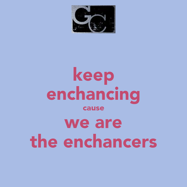keep enchancing cause we are the enchancers