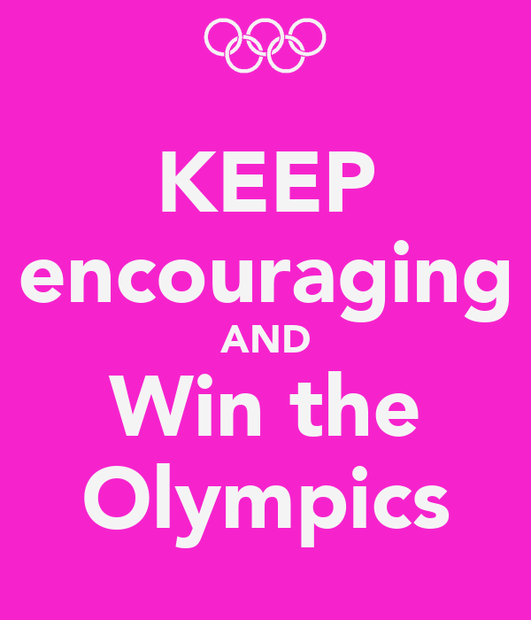 KEEP encouraging AND Win the Olympics