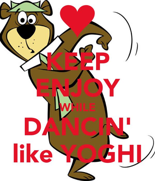 KEEP ENJOY WHILE DANCIN' like YOGHI