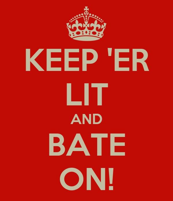 KEEP 'ER LIT AND BATE ON!