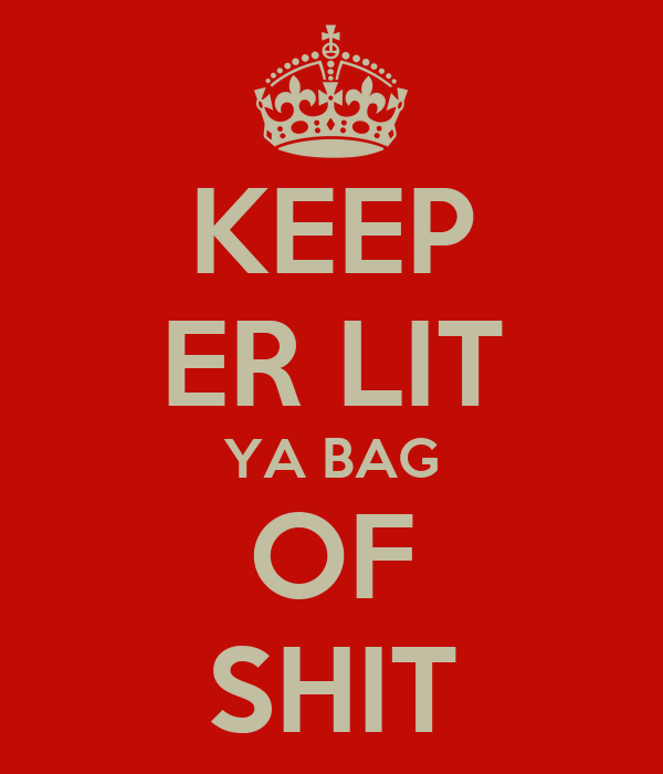 KEEP ER LIT YA BAG OF SHIT