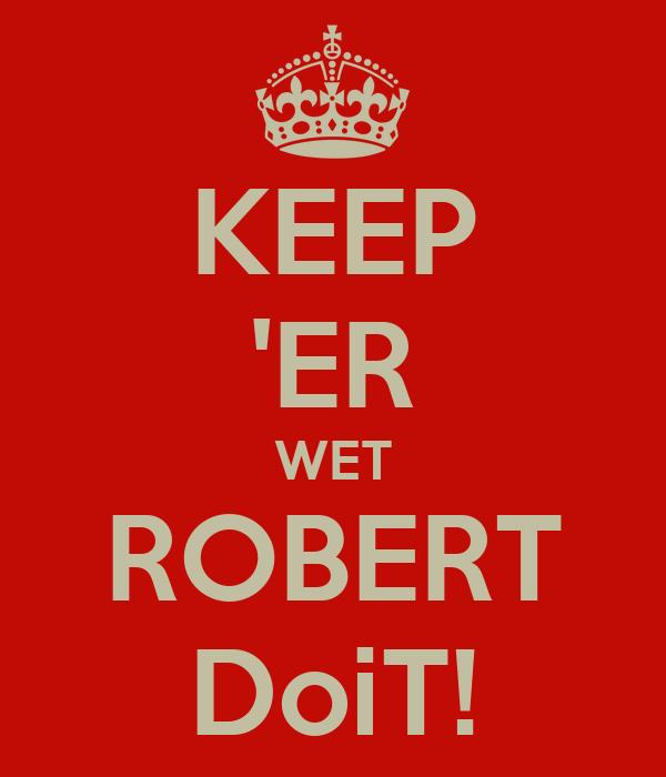 KEEP 'ER WET ROBERT DoiT!