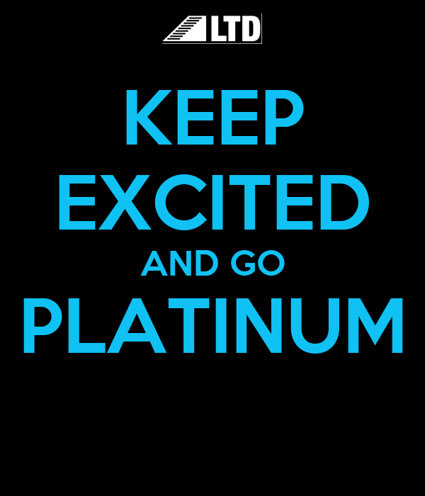 KEEP EXCITED AND GO PLATINUM