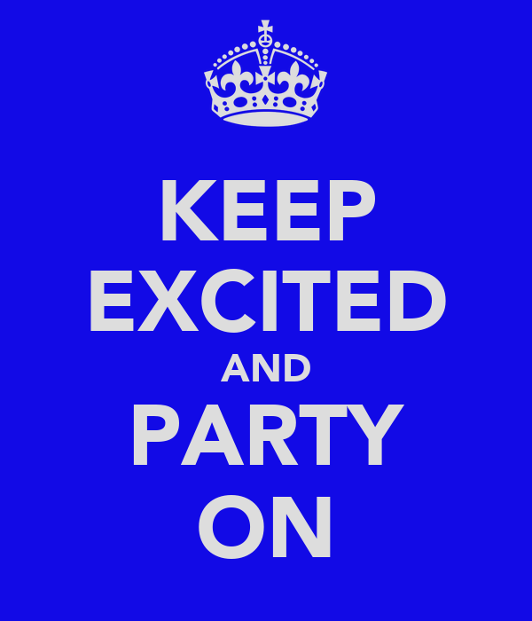 KEEP EXCITED AND PARTY ON