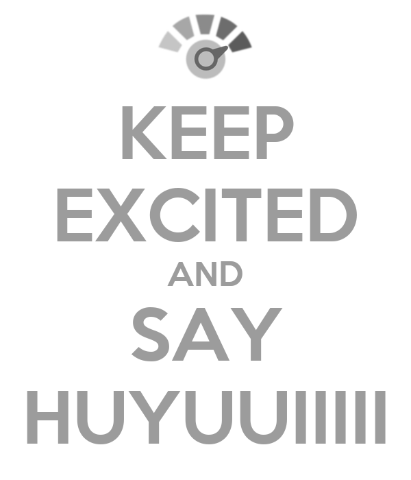 KEEP EXCITED AND SAY HUYUUIIIII
