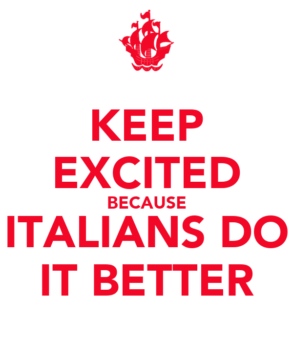 KEEP EXCITED BECAUSE ITALIANS DO IT BETTER